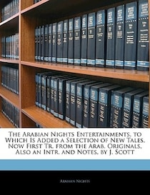 The Arabian Nights Entertainments. to Which Is Added a Selection of New Tales, Now First Tr. from the Arab. Originals, Also an Intr. and Notes, by J. Scott