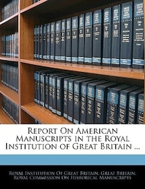 Report On American Manuscripts In The Royal Institution Of Great Britain.