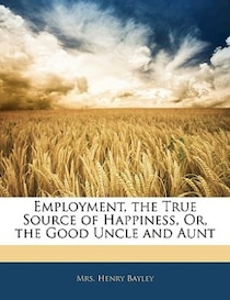 Employment, The True Source Of Happiness, Or, The Good Uncle And Aunt