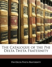 The Catalogue Of The Phi Delta Theta Fraternity