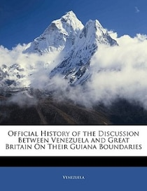 Official History Of The Discussion Between Venezuela And Great Britain On Their Guiana Boundaries