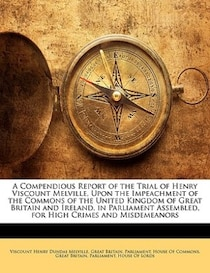 A Compendious Report Of The Trial Of Henry Viscount Melville, Upon The Impeachment Of The Commons Of The United Kingdom Of Great Britain And Ireland, In Parliam