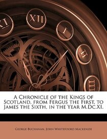 A Chronicle Of The Kings Of Scotland, From Fergus The First, To James The Sixth, In The Year M.dc. xi.