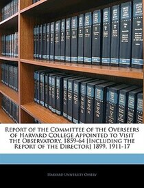 Report Of The Committee Of The Overseers Of Harvard College Appointed To Visit The Observatory. 1859-64 [including The Report Of The Director] 1899, 1911-17