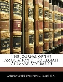 The Journal Of The Association Of Collegiate Alumnae, Volume 10