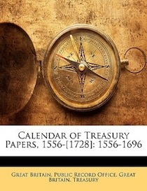 Calendar Of Treasury Papers, 1556-[1728]