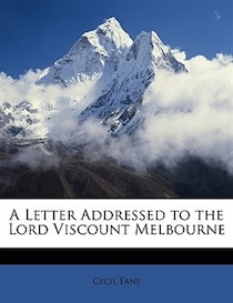 A Letter Addressed To The Lord Viscount Melbourne