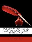 Our Boys Under Fire; Or, Maritime Volunteers In South Africa