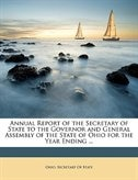 Annual Report Of The Secretary Of State To The Governor And General Assembly Of The State Of Ohio For The Year Ending ...