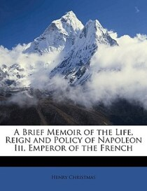 A Brief Memoir of the Life, Reign and Policy of Napoleon Iii, Emperor of the French