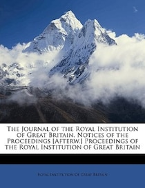 The Journal of the Royal Institution of Great Britain. Notices of the Proceedings [Afterw.] Proceedings of the Royal Institution of Great Britain