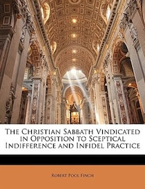 The Christian Sabbath Vindicated in Opposition to Sceptical Indifference and Infidel Practice