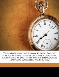 The pastor and the Sunday school; Sunday school board seminary lectures, course no. 1, delivered at Southern Baptist Theological Seminary, Louisville, Ky, Feb.