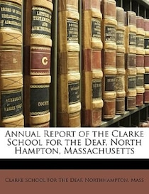 Annual Report of the Clarke School for the Deaf, North Hampton, Massachusetts