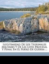 Ilegitimidad De Los Tribunales Militares Y De Las Leyes Procesal Y Penal En El Fuero De Guerra ...