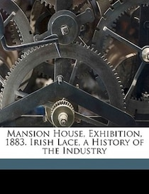Mansion House, Exhibition, 1883. Irish Lace, a History of the Industry