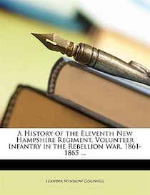 A History Of The Eleventh New Hampshire Regiment, Volunteer Infantry In The Rebellion War, 1861-1865 ...