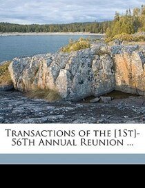 Transactions Of The [1st]-56th Annual Reunion ...