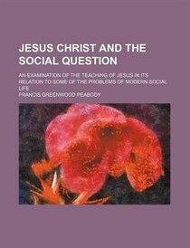 Jesus Christ And The Social Question; An Examination Of The Teaching Of Jesus In Its Relation To Some Of The Problems Of Modern Social Life