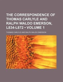 The Correspondence Of Thomas Carlyle And Ralph Waldo Emerson, L834-l872 (volume 1)