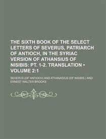 The Sixth Book Of The Select Letters Of Severus, Patriarch Of Antioch, In The Syriac Version Of Athansius Of Nisibis (volume 2