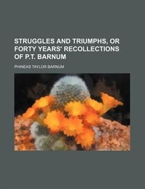 Struggles And Triumphs, Or Forty Years'' Recollections Of P.t. Barnum