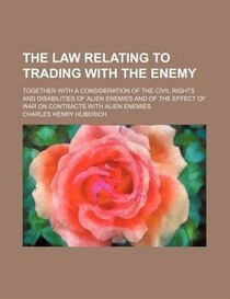 The Law Relating To Trading With The Enemy; Together With A Consideration Of The Civil Rights And Disabilities Of Alien Enemies And Of The Effect Of War On Cont