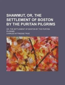 Shawmut, Or, The Settlement Of Boston By The Puritan Pilgrims; Or, The Settlement Of Boston By The Puritan Pilgrims