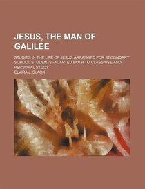 Jesus, The Man Of Galilee; Studies In The Life Of Jesus Arranged For Secondary School Students--adapted Both To Class Use And Personal Study