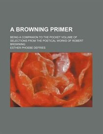 A Browning Primer; Being A Companion To The Pocket Volume Of Selections From The Poetical Works Of Robert Browning