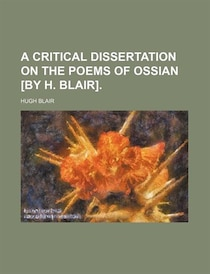 A Critical Dissertation On The Poems Of Ossian [by H. Blair].