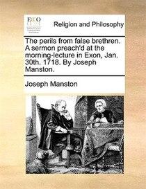 The Perils From False Brethren. A Sermon Preach''d At The Morning-lecture In Exon, Jan. 30th. 1718. By Joseph Manston.