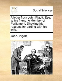 A Letter From John Pigott, Esq; To His Friend. A Member Of Parliament. Shewing His Reasons For Parting With His Wife.