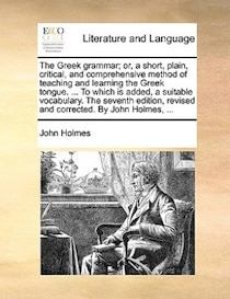 The Greek Grammar; Or, A Short, Plain, Critical, And Comprehensive Method Of Teaching And Learning The Greek Tongue. ... To Which Is Added, A Suitable Vocabular