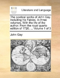 The Poetical Works Of John Gay. Including His Fables. In Three Volumes. With The Life Of The Author. From The Royal Quarto Edition Of 1720. ... Volume 1 Of 3