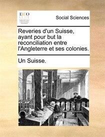 Reveries D''un Suisse, Ayant Pour But La Reconciliation Entre L''angleterre Et Ses Colonies.