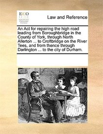 An Act For Repairing The High Road Leading From Boroughbridge In The County Of York, Through North Allerton ... To Croftbridge On The River Tees, And From Thenc