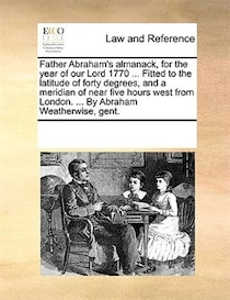 Father Abraham''s Almanack, For The Year Of Our Lord 1770 ... Fitted To The Latitude Of Forty Degrees, And A Meridian Of Near Five Hours West From London. ... B