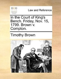 In The Court Of King''s Bench. Friday, Nov. 15, 1799. Brown V. Compton.