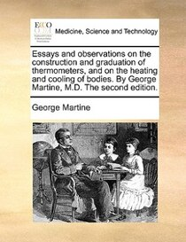 Essays And Observations On The Construction And Graduation Of Thermometers, And On The Heating And Cooling Of Bodies. By George Martine, M.d. The Second Edition