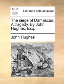 The Siege Of Damascus. A Tragedy. By John Hughes, Esq. ...