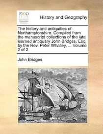 The History And Antiquities Of Northamptonshire. Compiled From The Manuscript Collections Of The Late Learned Antiquary John Bridges, Esq. By The Rev. Peter Wha