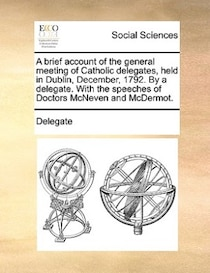 A Brief Account Of The General Meeting Of Catholic Delegates, Held In Dublin, December, 1792. By A Delegate. With The Speeches Of Doctors Mcneven And Mcdermot.