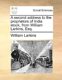 A Second Address To The Proprietors Of India Stock, From William Larkins, Esq.