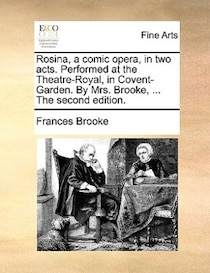 Rosina, A Comic Opera, In Two Acts. Performed At The Theatre-royal, In Covent-garden. By Mrs. Brooke, . The Second Edition.
