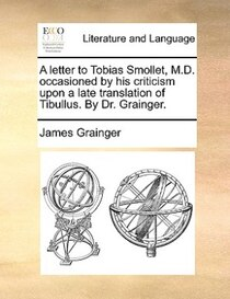 A Letter To Tobias Smollet, M.d. Occasioned By His Criticism Upon A Late Translation Of Tibullus. By Dr. Grainger.