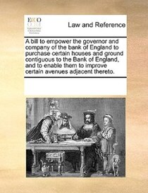 A Bill To Empower The Governor And Company Of The Bank Of England To Purchase Certain Houses And Ground Contiguous To The Bank Of England, And To Enable Them To