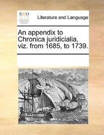 An Appendix To Chronica Juridicialia, Viz. From 1685, To 1739.