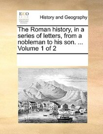 The Roman History, In A Series Of Letters, From A Nobleman To His Son. ... Volume 1 Of 2