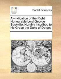 A Vindication Of The Right Honourable Lord George Sackville. Humbly Inscribed To His Grace The Duke Of Dorset